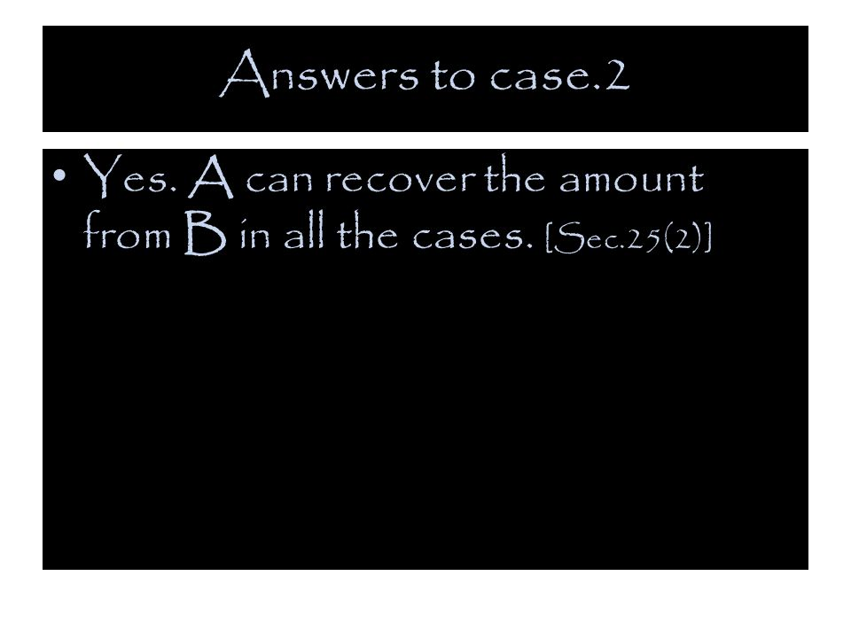 Answers to case.2 Yes. A can recover the amount from B in all the cases. [Sec.25(2)]